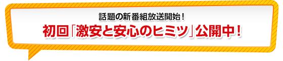 話題の新番組放送開始!初回「激安と安心のヒミツ」公開中!